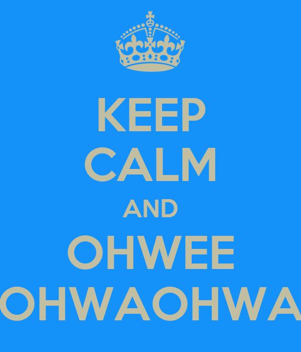 KEEP CALM AND OHWEE OHWAOHWA