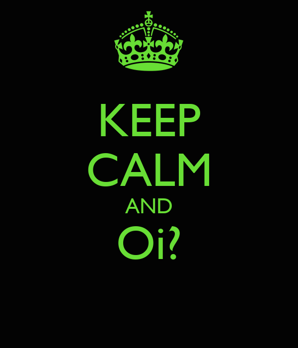 KEEP CALM AND Oi?