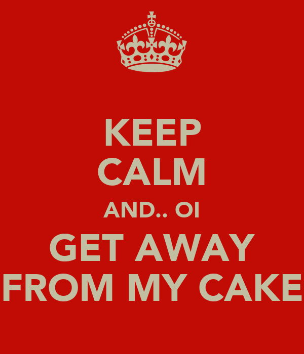 KEEP CALM AND.. OI GET AWAY FROM MY CAKE