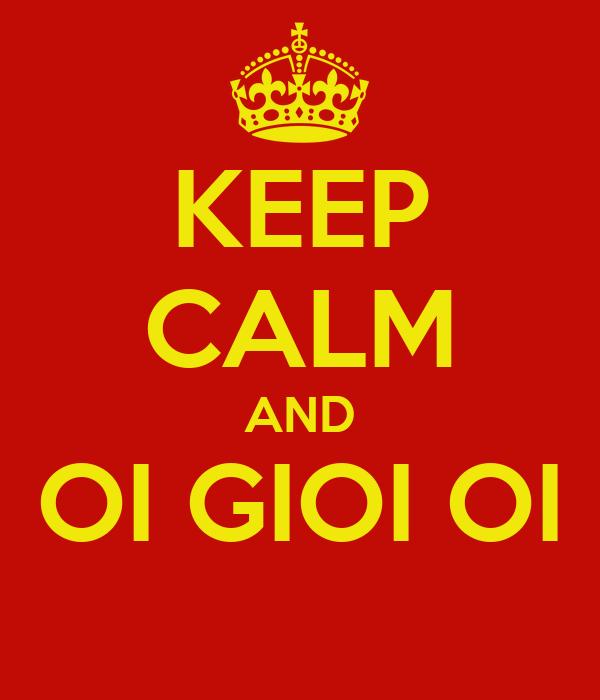 KEEP CALM AND OI GIOI OI