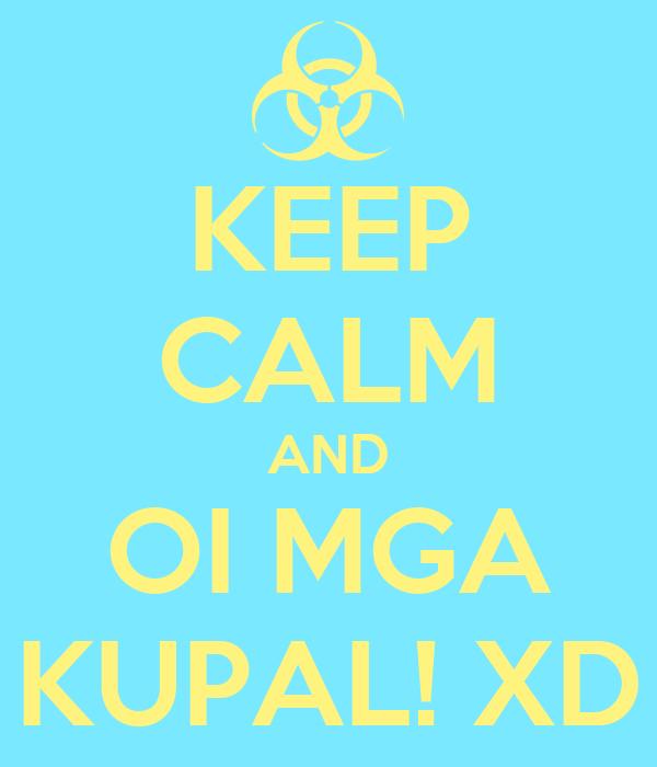 KEEP CALM AND OI MGA KUPAL! XD
