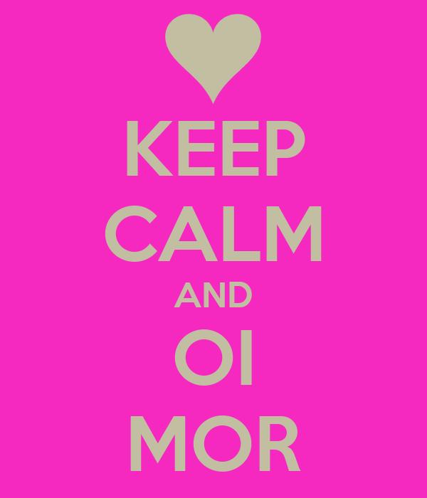KEEP CALM AND OI MOR