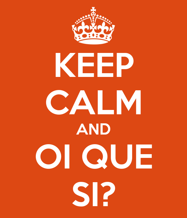 KEEP CALM AND OI QUE SI?