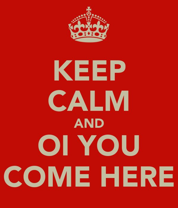 KEEP CALM AND OI YOU COME HERE