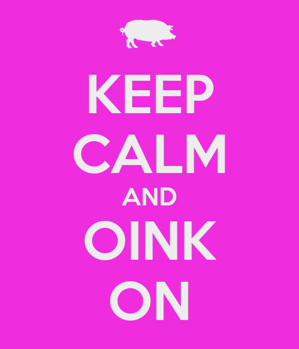KEEP CALM AND OINK ON
