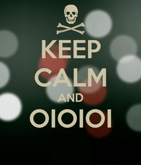 KEEP CALM AND OIOIOI