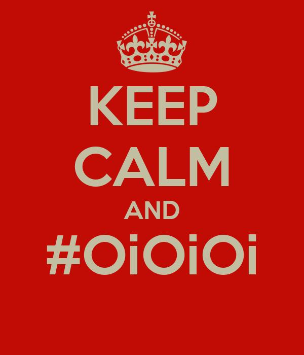KEEP CALM AND #OiOiOi