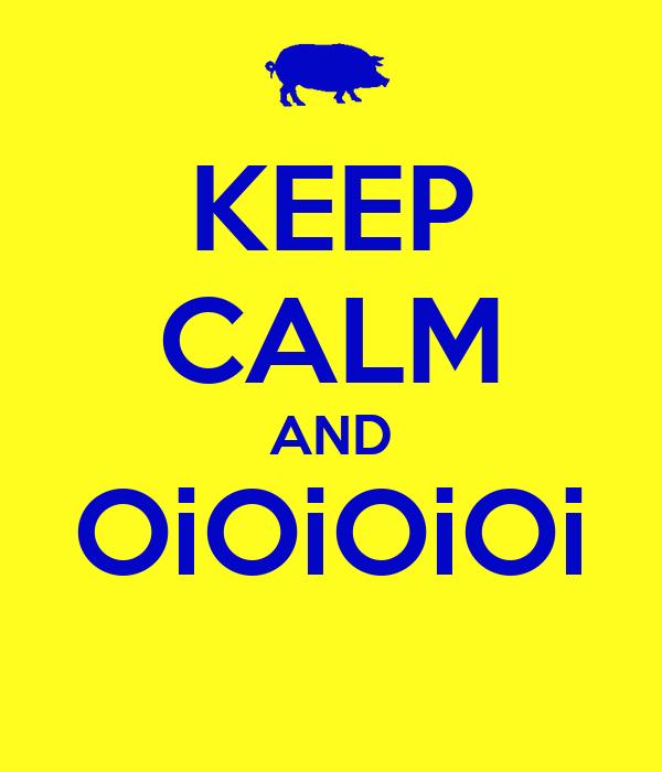 KEEP CALM AND OiOiOiOi