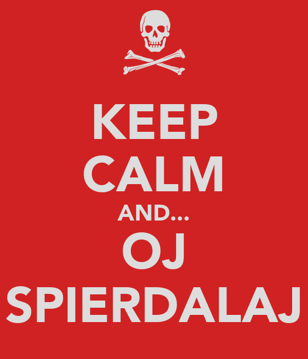 KEEP CALM AND... OJ SPIERDALAJ