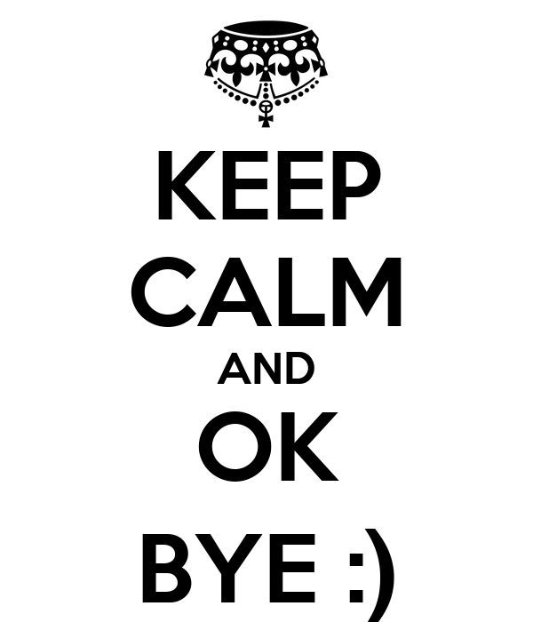 KEEP CALM AND OK BYE :)