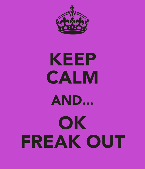 KEEP CALM AND... OK FREAK OUT