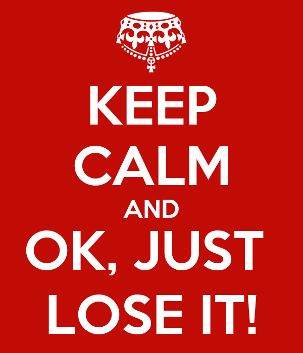 KEEP CALM AND OK, JUST  LOSE IT!