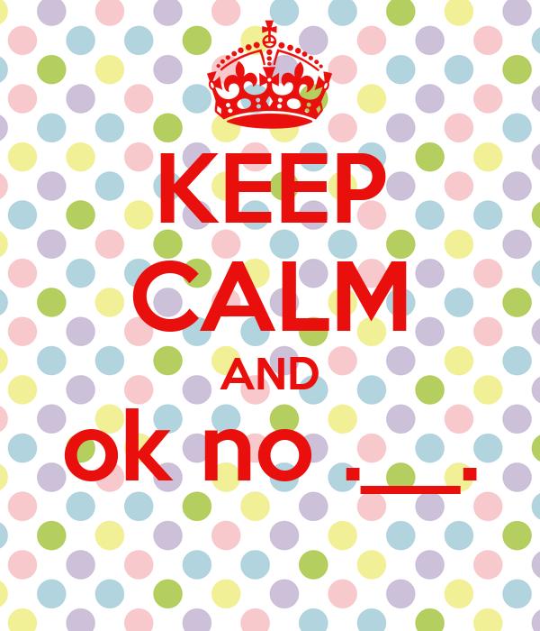 KEEP CALM AND ok no .__.