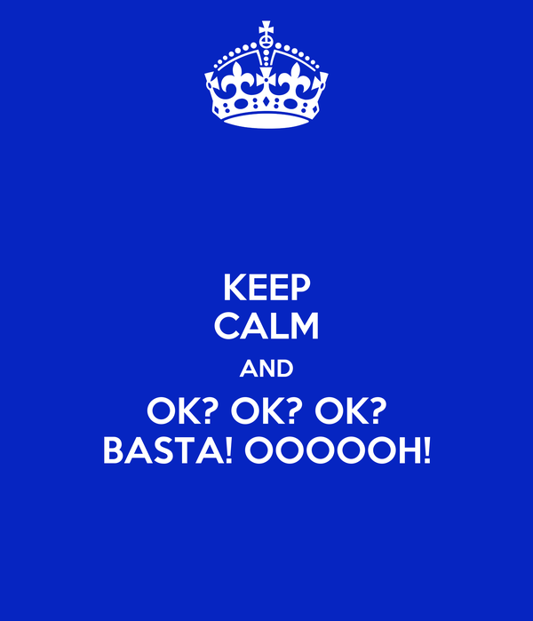 KEEP CALM AND OK? OK? OK? BASTA! OOOOOH!