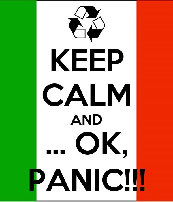 KEEP CALM AND ... OK, PANIC!!!