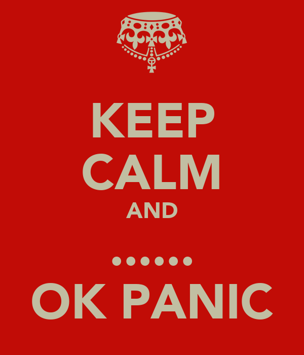 KEEP CALM AND ...... OK PANIC