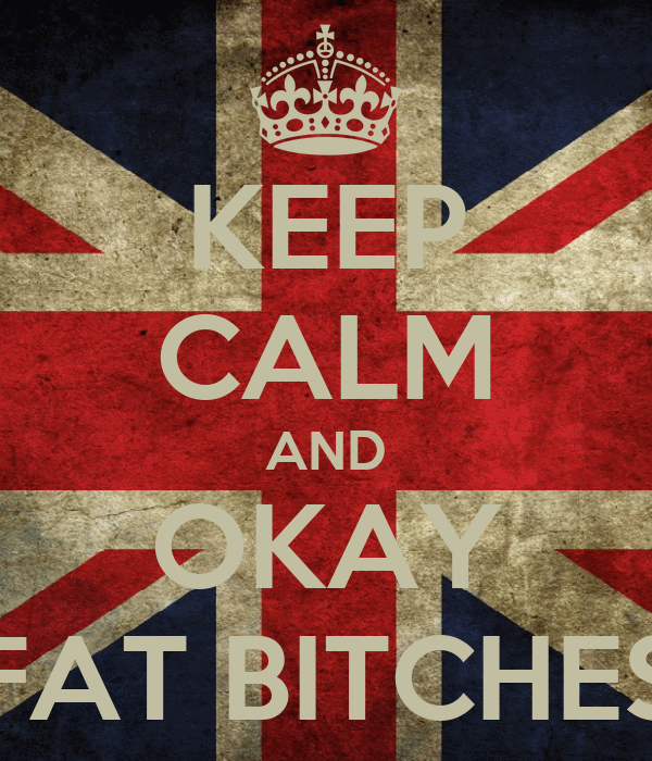 KEEP CALM AND OKAY FAT BITCHES