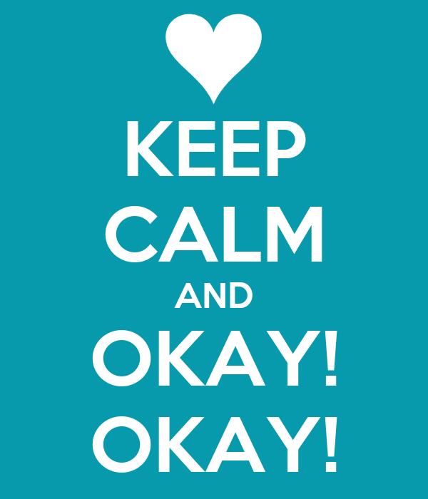 KEEP CALM AND OKAY! OKAY!