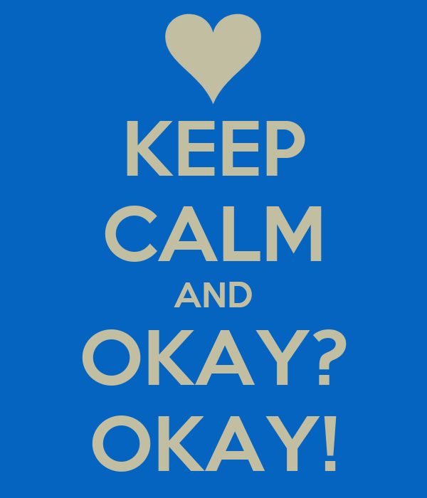 KEEP CALM AND OKAY? OKAY!