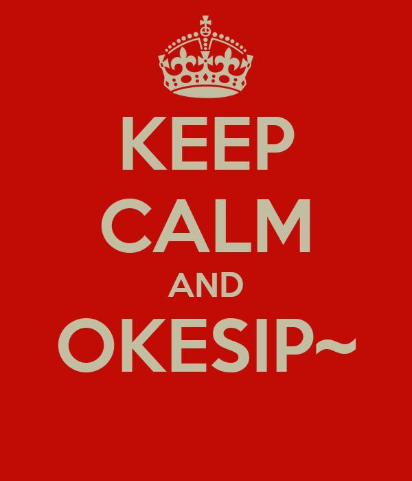 KEEP CALM AND OKESIP~