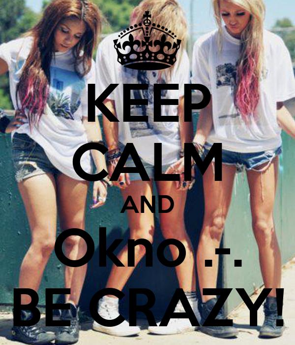 KEEP CALM AND Okno .-. BE CRAZY!