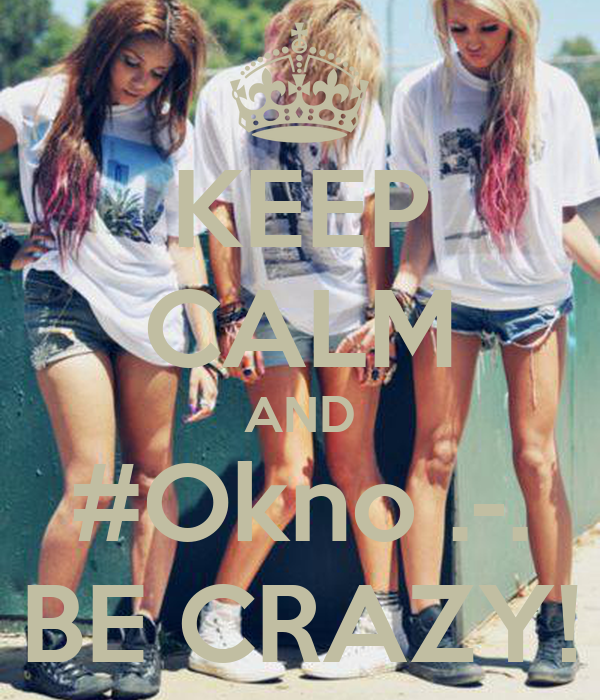 KEEP CALM AND #Okno .-. BE CRAZY!