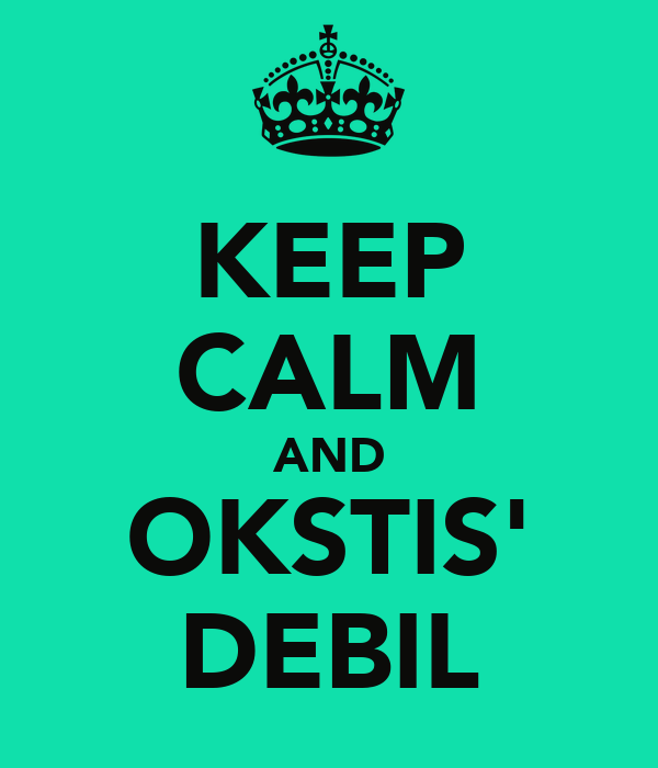 KEEP CALM AND OKSTIS' DEBIL