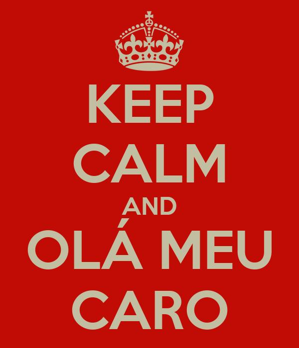 KEEP CALM AND OLÁ MEU CARO