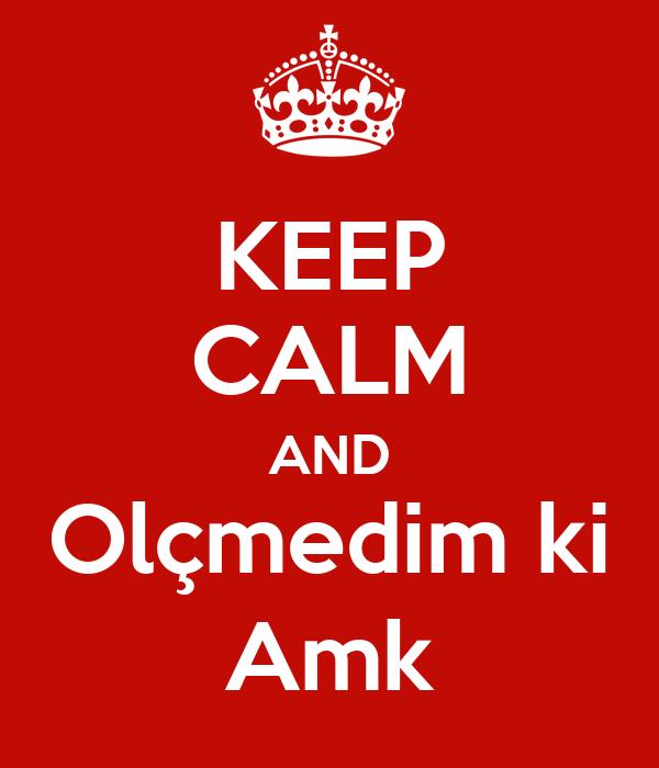 KEEP CALM AND Olçmedim ki Amk