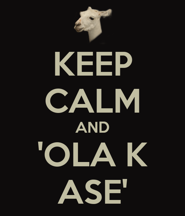 KEEP CALM AND 'OLA K ASE'