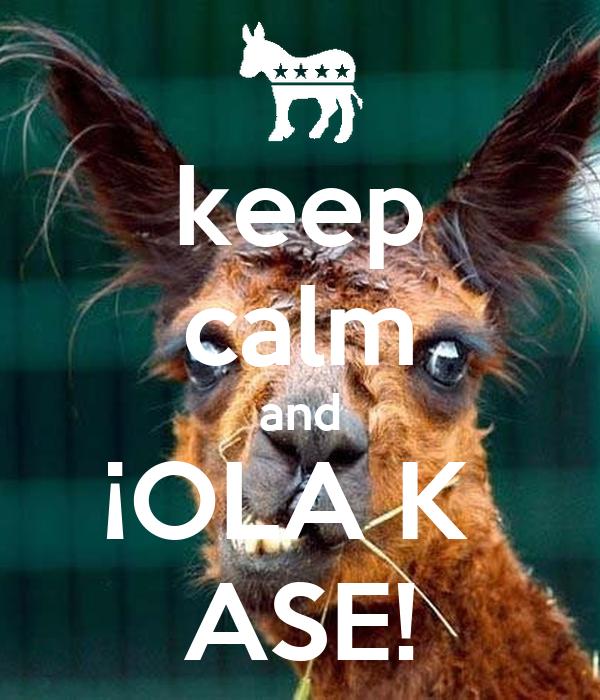 keep calm and ¡OLA K  ASE!