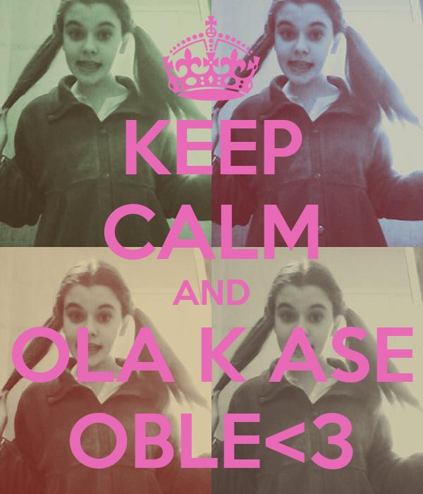 KEEP CALM AND OLA K ASE OBLE<3