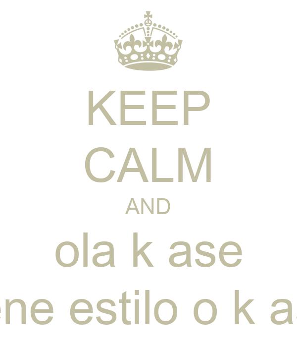 KEEP CALM AND ola k ase tiene estilo o k ase