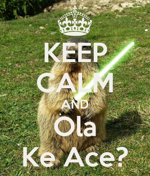 KEEP CALM AND Ola Ke Ace?