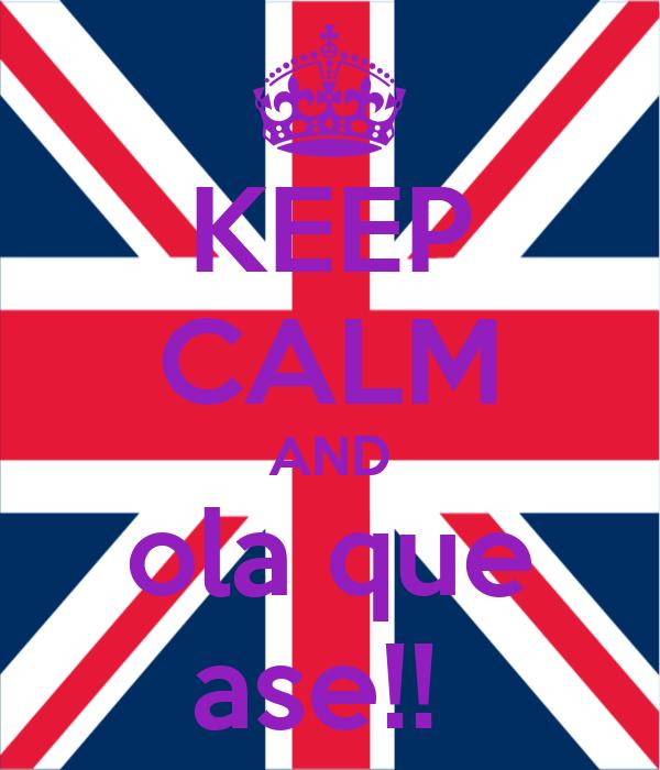 KEEP CALM AND ola que ase!!