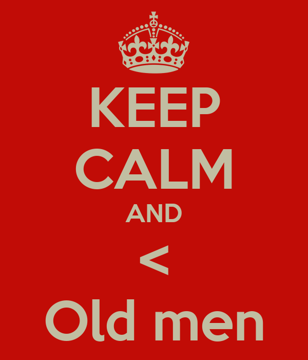 KEEP CALM AND < Old men