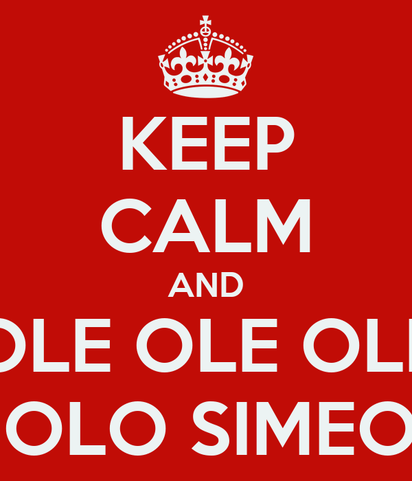 KEEP CALM AND OLE OLE OLE CHOLO SIMEONE