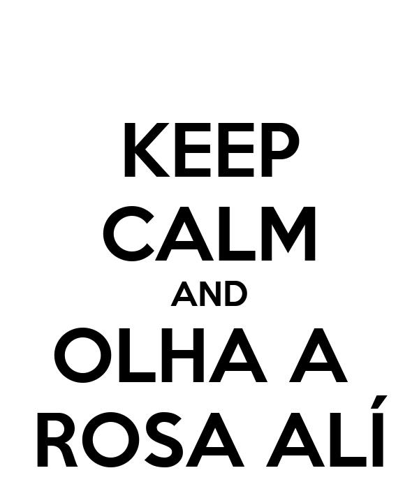 KEEP CALM AND OLHA A  ROSA ALÍ