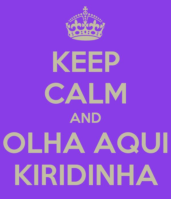 KEEP CALM AND OLHA AQUI KIRIDINHA