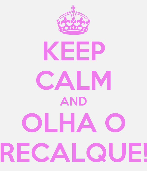 KEEP CALM AND OLHA O RECALQUE!