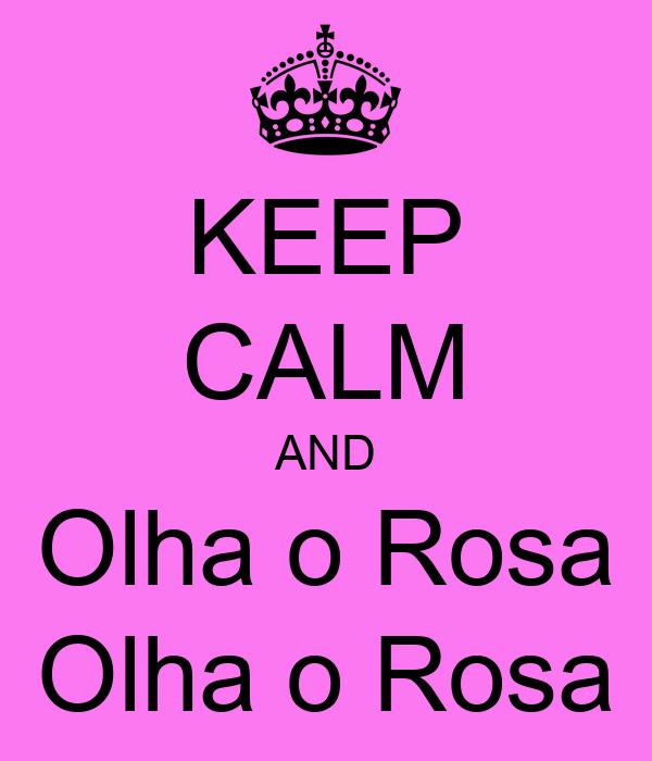 KEEP CALM AND Olha o Rosa Olha o Rosa