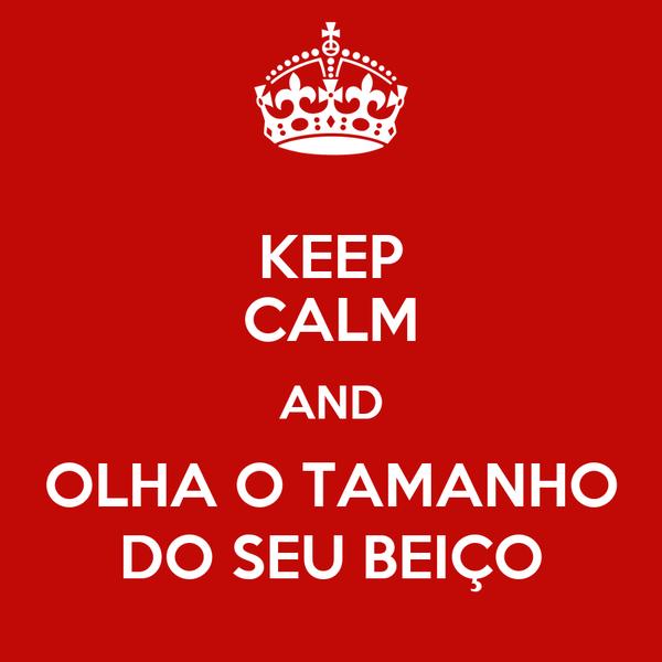 KEEP CALM AND OLHA O TAMANHO DO SEU BEIÇO