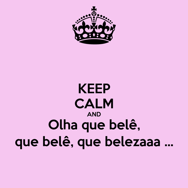 KEEP CALM AND Olha que belê, que belê, que belezaaa ...