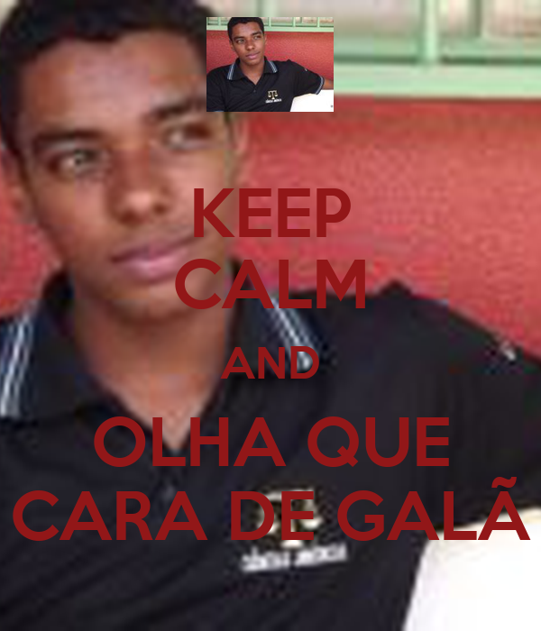 KEEP CALM AND OLHA QUE CARA DE GALÃ
