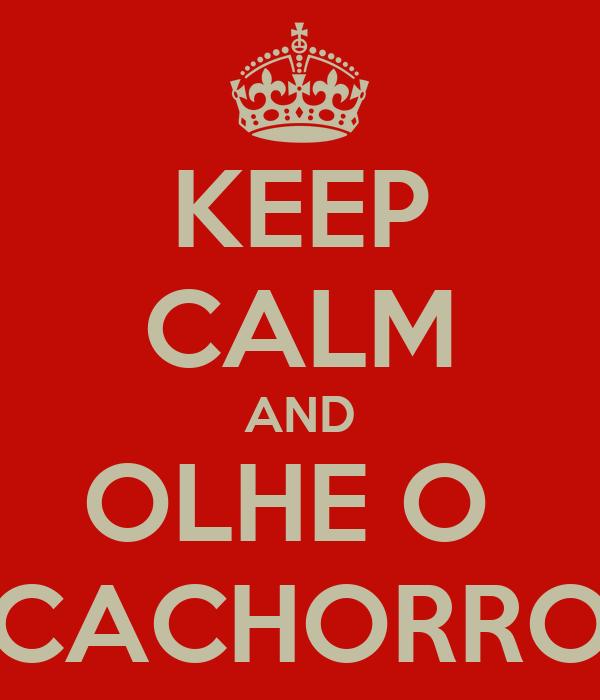 KEEP CALM AND OLHE O  CACHORRO