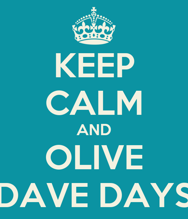 KEEP CALM AND OLIVE DAVE DAYS
