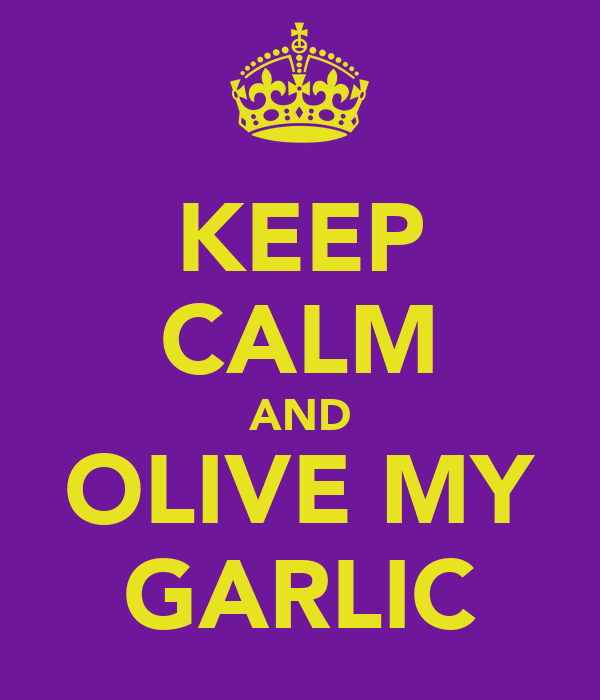 KEEP CALM AND OLIVE MY GARLIC