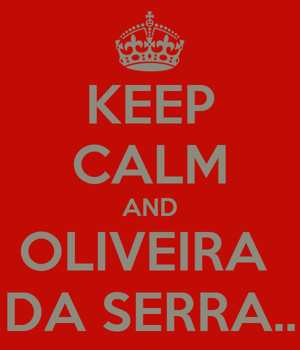 KEEP CALM AND OLIVEIRA  DA SERRA..