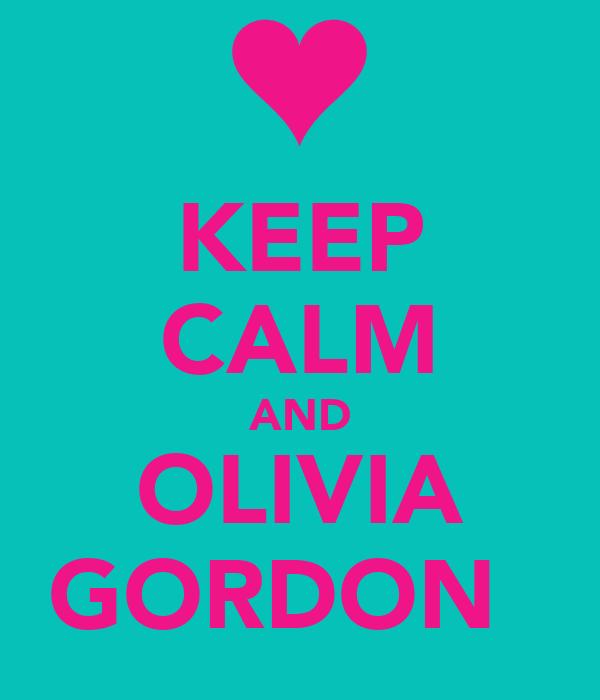 KEEP CALM AND OLIVIA GORDON 