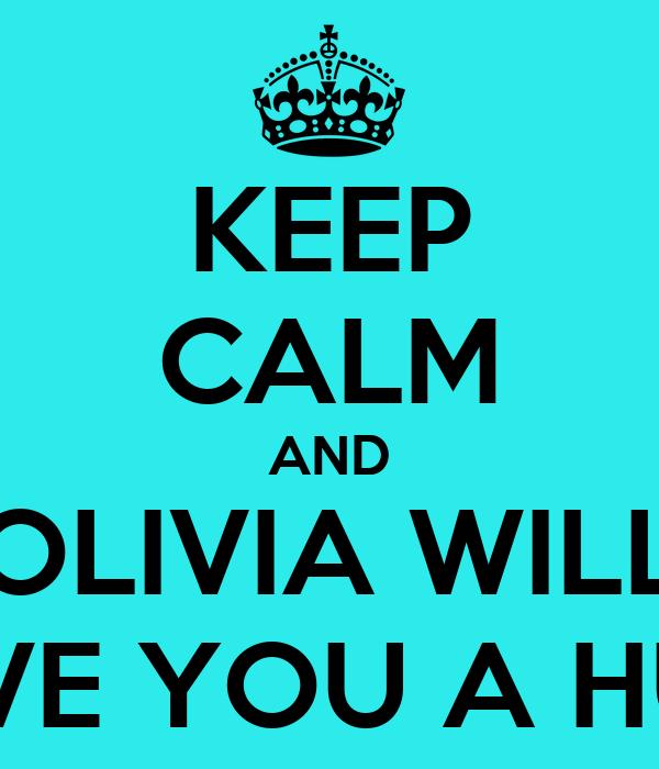 KEEP CALM AND OLIVIA WILL GIVE YOU A HUG